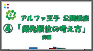 アルファ王子 公開講座④ 「優先順位の考え方」前編